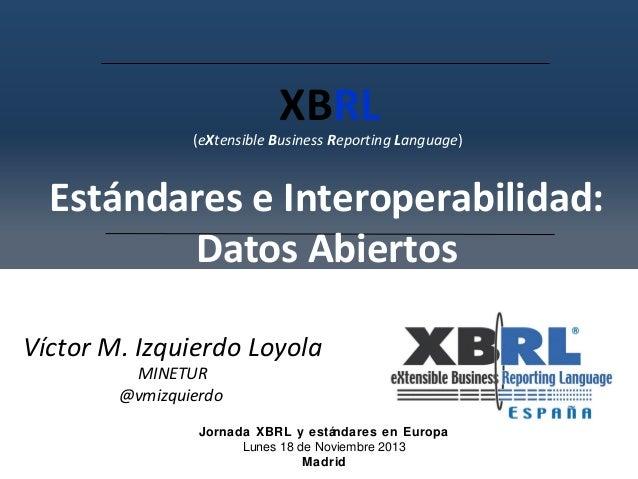XBRL  (eXtensible Business Reporting Language)  Estándares e Interoperabilidad: Datos Abiertos Víctor M. Izquierdo Loyola ...