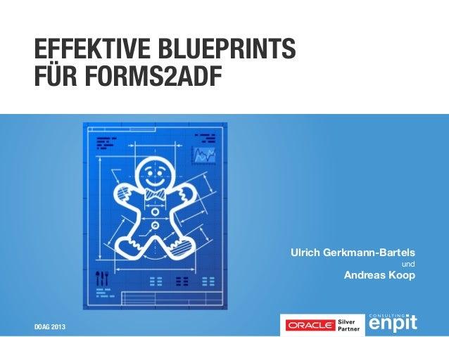 EFFEKTIVE BLUEPRINTS FÜR FORMS2ADF  Ulrich Gerkmann-Bartels und  Andreas Koop  DOAG 2013