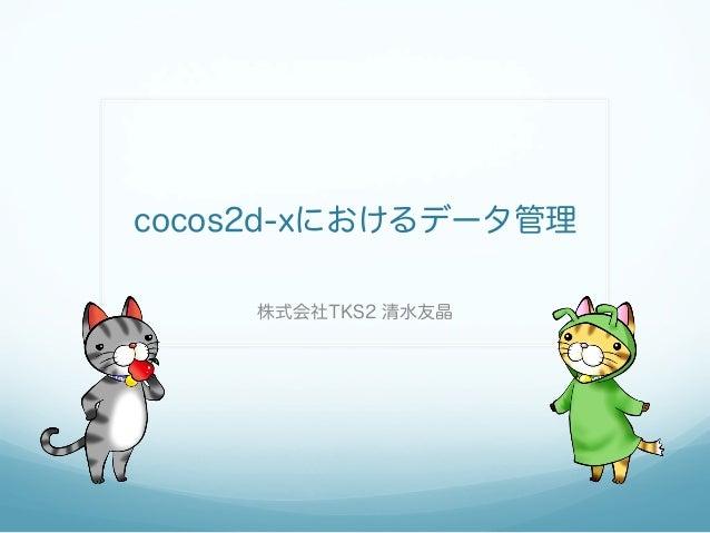 cocos2d-xにおけるデータ管理 株式会社TKS2 清水友晶