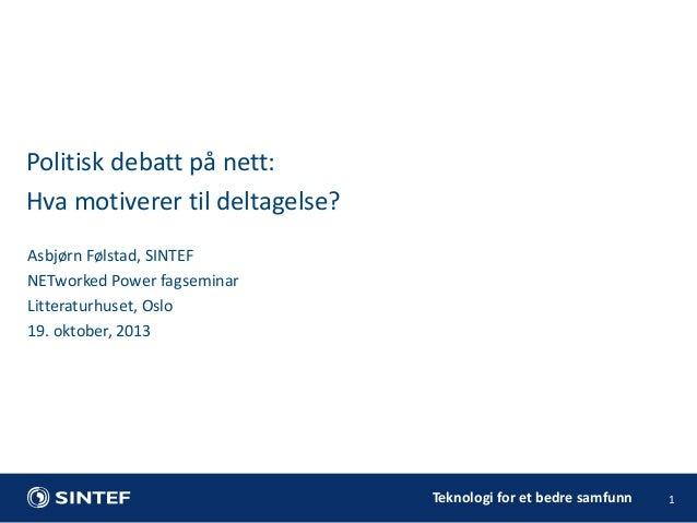 Politisk debatt på nett: Hva motiverer til deltagelse? Asbjørn Følstad, SINTEF NETworked Power fagseminar Litteraturhuset,...