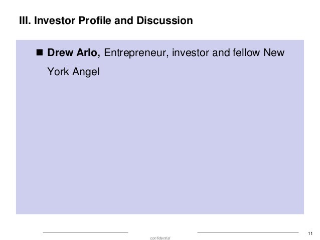III. Investor Profile and Discussion  Drew Arlo, Entrepreneur, investor and fellow New York Angel  11 confidential
