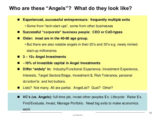 """Who are these """"Angels""""? What do they look like?  Experienced, successful entrepreneurs: frequently multiple exits • Some ..."""