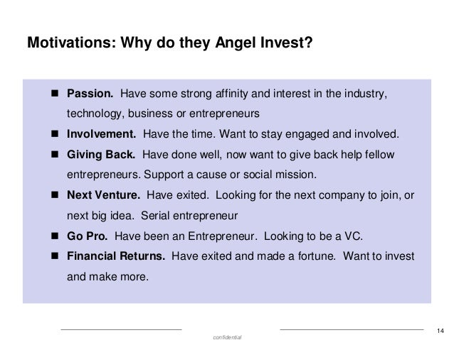 Motivations: Why do they Angel Invest?  Passion. Have some strong affinity and interest in the industry, technology, busi...