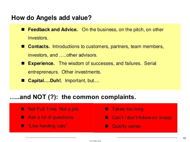 How do Angels add value?  Feedback and Advice. On the business, on the pitch, on other  investors.  Contacts. Introducti...