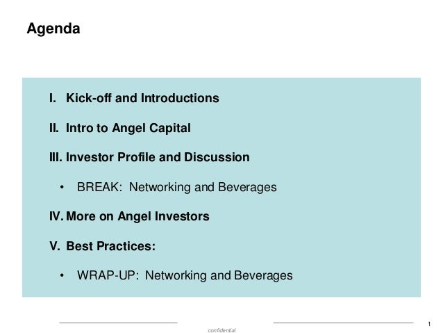 Agenda  I. Kick-off and Introductions II. Intro to Angel Capital III. Investor Profile and Discussion •  BREAK: Networking...