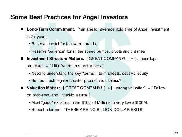 Some Best Practices for Angel Investors  Long-Term Commitment. Plan ahead; average hold-time of Angel Investment is 7+ ye...