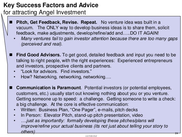 Key Success Factors and Advice for attracting Angel Investment  Pitch, Get Feedback, Revise. Repeat. No venture idea was ...