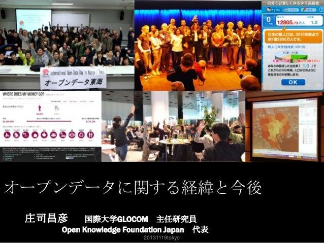 オープンデータに関する経緯と今後 庄司昌彦  国際大学GLOCOM 主任研究員 Open Knowledge Foundation Japan 代表 20131119tokyo  1