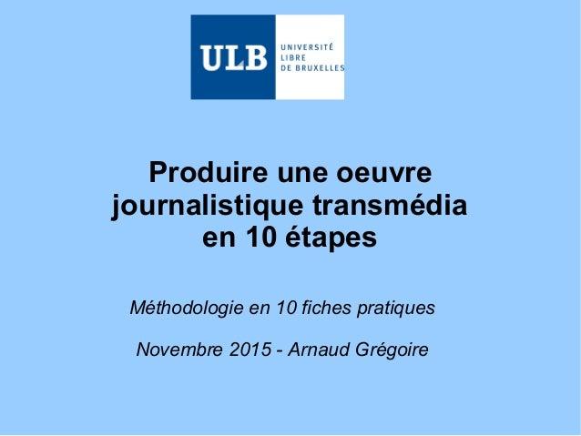Produire une oeuvre journalistique transmédia en 10 étapes Méthodologie en 10 fiches pratiques Novembre 2015 - Arnaud Grég...