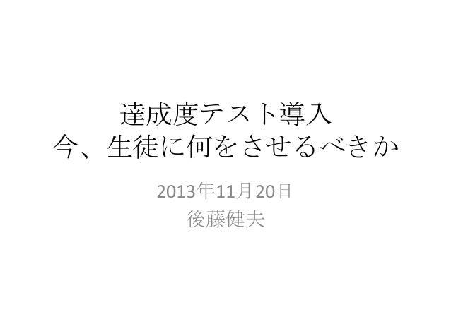 達成度テスト導入 今、生徒に何をさせるべきか 2013年11月20日 後藤健夫