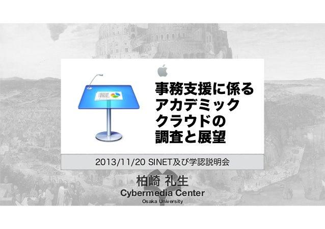 事務支援に係る アカデミック クラウドの 調査と展望 2013/11/20 SINET及び学認説明会  柏崎 礼生 Cybermedia Center Osaka University
