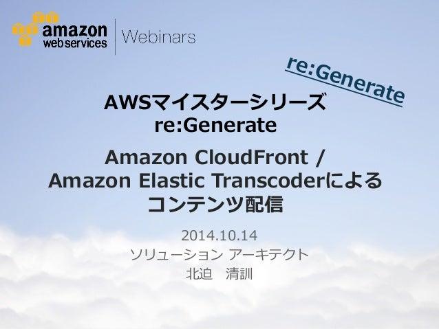 re:Generate  AWSマイスターシリーズ   re:Generate    Amazon CloudFront /   Amazon Elastic Transcoderによる  コンテンツ配信  2014.10.14  ソリューショ...