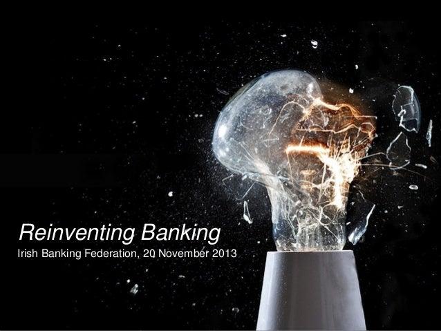 Reinventing Banking Irish Banking Federation, 20 November 2013