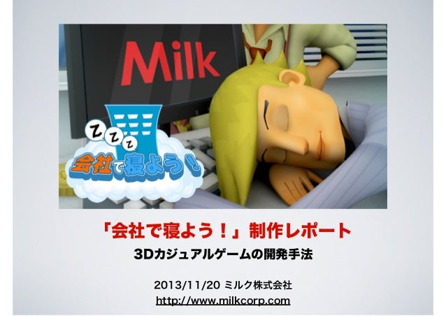 「会社で寝よう!」制作レポート 3Dカジュアルゲームの開発手法 2013/11/20 ミルク株式会社 http://www.milkcorp.com