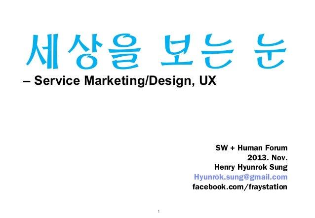 세상을 보는 눈  – Service Marketing/Design, UX  SW + Human Forum 2013. Nov. Henry Hyunrok Sung Hyunrok.sung@gmail.com facebook.c...