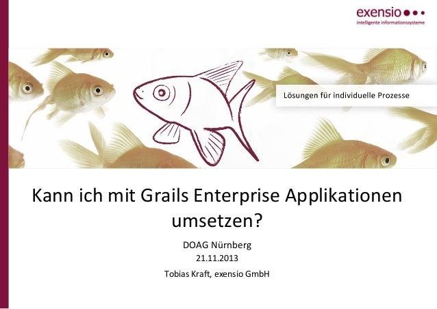 Kann ich mit Grails Enterprise Applikationen umsetzen? DOAG Nürnberg 21.11.2013 Tobias Kraft, exensio GmbH