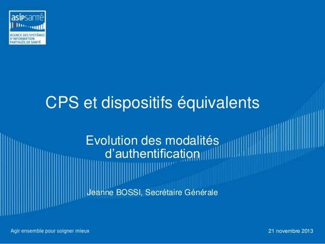 CPS et dispositifs équivalents Evolution des modalités d'authentification Jeanne BOSSI, Secrétaire Générale  21 novembre 2...