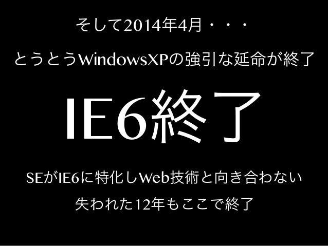 そして2014年4月・・・ とうとうWindowsXPの強引な延命が終了  IE6終了  SEがIE6に特化しWeb技術と向き合わない 失われた12年もここで終了