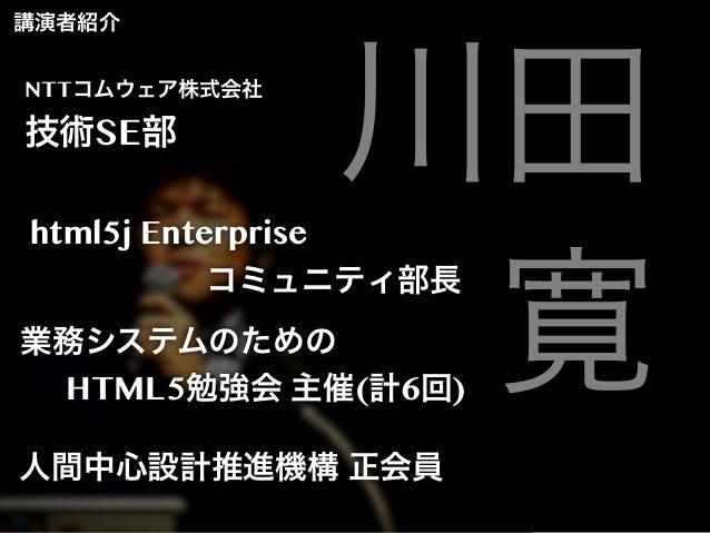 講演者紹介 NTTコムウェア株式会社  技術SE部  川田 寛  html5j Enterprise コミュニティ部長  業務システムのための HTML5勉強会 主催(計6回) 人間中心設計推進機構 正会員