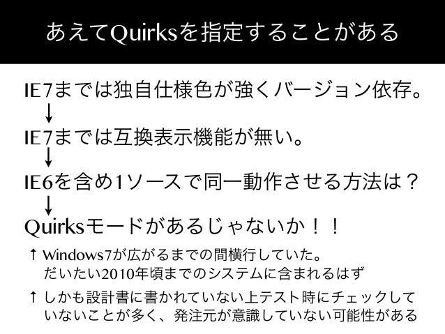 あえてQuirksを指定することがある IE7までは独自仕様色が強くバージョン依存。 IE7までは互換表示機能が無い。 IE6を含め1ソースで同一動作させる方法は? Quirksモードがあるじゃないか!!  ↑ Windows7が広がるまでの間...