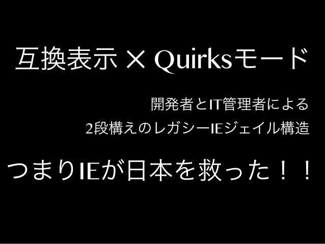 互換表示 ✕ Quirksモード 開発者とIT管理者による 2段構えのレガシーIEジェイル構造  つまりIEが日本を救った!!