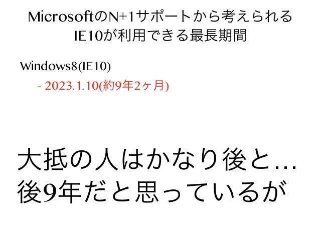 MicrosoftのN+1サポートから考えられる IE10が利用できる最長期間 Windows8(IE10) → 8.1(IE11) - 2023.1.10(約9年2ヶ月)  大抵の人はかなり後と… 後9年だと思っているが