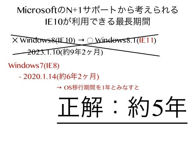 MicrosoftのN+1サポートから考えられる IE10が利用できる最長期間 ✕ Windows8(IE10) → ⃝ Windows8.1(IE11) - 2023.1.10(約9年2ヶ月)  Windows7(IE8) - 2020.1....