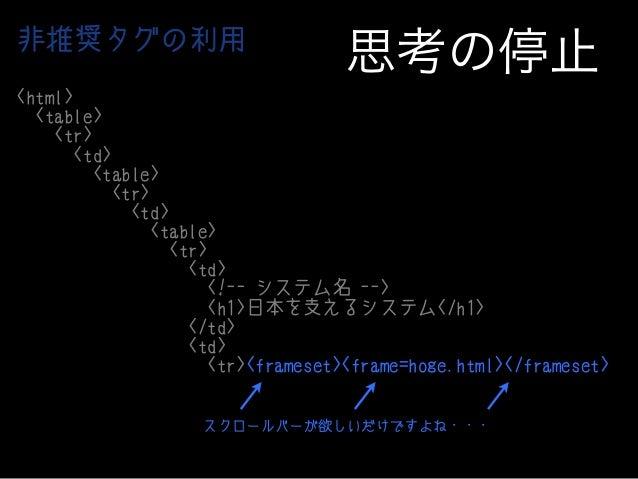 非推奨タグの利用  思考の停止  <html> <table> <tr> <td> <table> <tr> <td> <table> <tr> <td> <!-- システム名 --> <h1>日本を支えるシステム</h1> </td> <td...