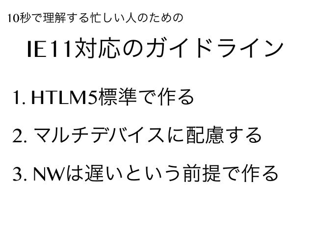10秒で理解する忙しい人のための  IE11対応のガイドライン 1. HTLM5標準で作る 2. マルチデバイスに配慮する 3. NWは遅いという前提で作る