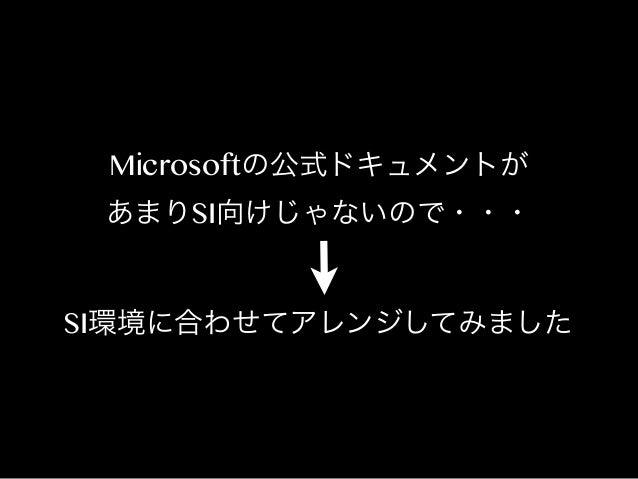 Microsoftの公式ドキュメントが あまりSI向けじゃないので・・・  SI環境に合わせてアレンジしてみました