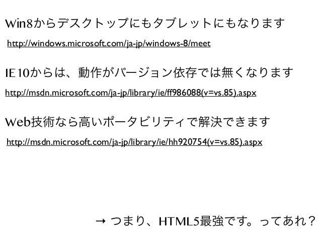 Win8からデスクトップにもタブレットにもなります http://windows.microsoft.com/ja-jp/windows-8/meet  IE10からは、動作がバージョン依存では無くなります http://msdn.micros...