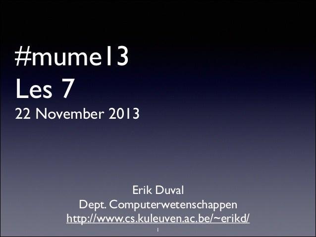#mume13 Les 7  22 November 2013  Erik Duval  Dept. Computerwetenschappen  http://www.cs.kuleuven.ac.be/~erikd/