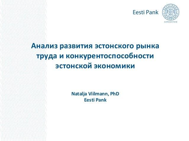 Анализ развития эстонского рынка труда и конкурентоспособности эстонской экономики  Natalja Viilmann, PhD Eesti Pank
