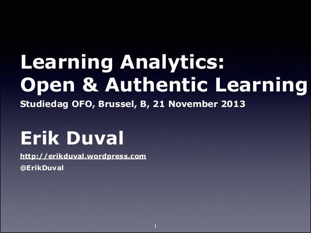 Learning Analytics: Open & Authentic Learning Studiedag OFO, Brussel, B, 21 November 2013  !  Erik Duval http://erikduval...