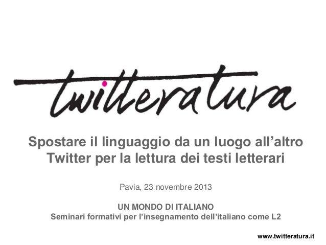 Spostare il linguaggio da un luogo all'altro Twitter per la lettura dei testi letterari Pavia, 23 novembre 2013 UN MONDO D...
