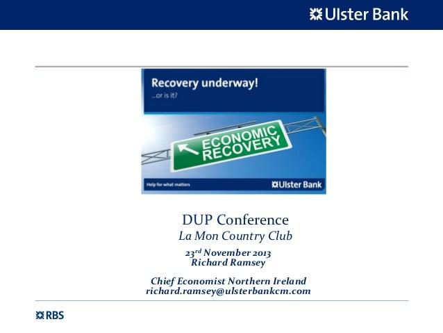 DUP Conference La Mon Country Club 23rd November 2013 Richard Ramsey Chief Economist Northern Ireland richard.ramsey@ulste...