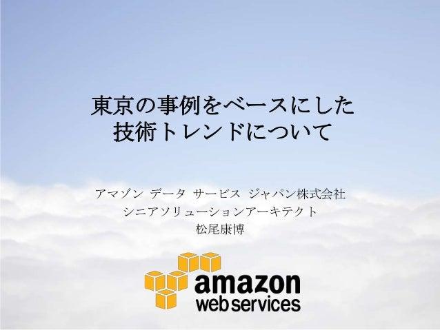 東京の事例をベースにした 技術トレンドについて アマゾン データ サービス ジャパン株式会社 シニアソリューションアーキテクト 松尾康博  1