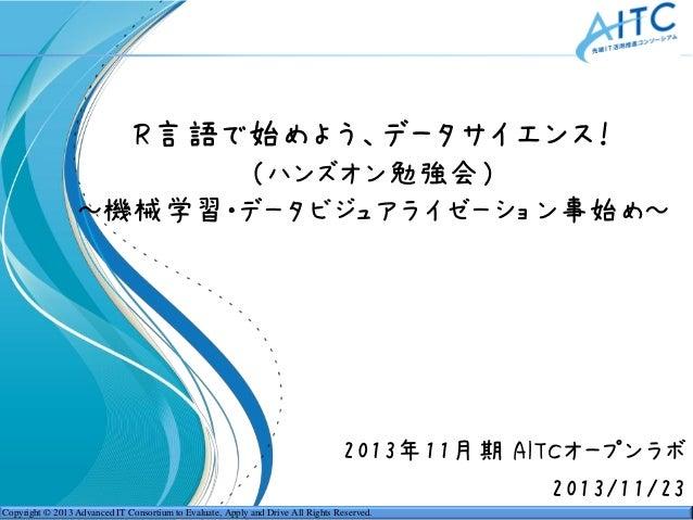 R言語で始めよう、データサイエンス! (ハンズオン勉強会) ~機械学習・データビジュアライゼーション事始め~  2013年11月期 AITCオープンラボ 2013/11/23 Copyright © 2013 Advanced IT Conso...