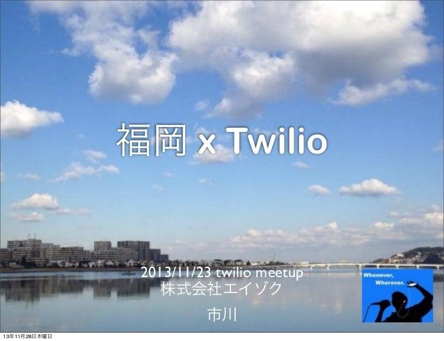 福岡 x Twilio  2013/11/23 twilio meetup 株式会社エイゾク 市川 13年11月28日木曜日