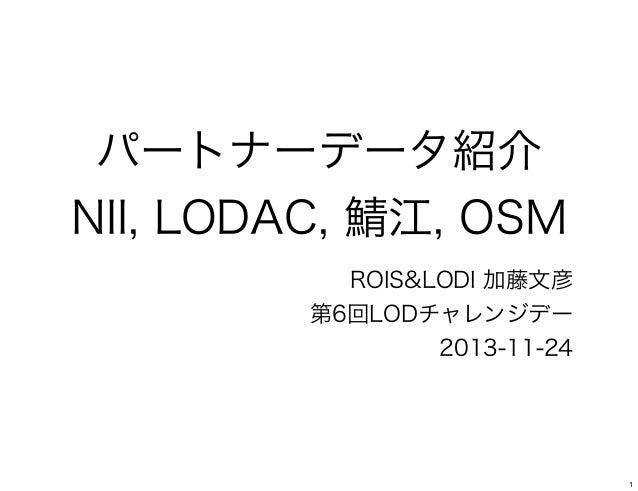 パートナーデータ紹介 NII, LODAC, 鯖江, OSM ROIS&LODI 加藤文彦 第6回LODチャレンジデー 2013-11-24  1