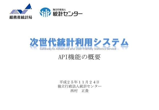API機能の概要  平成25年11月24日 独立行政法人統計センター 西村 正貴