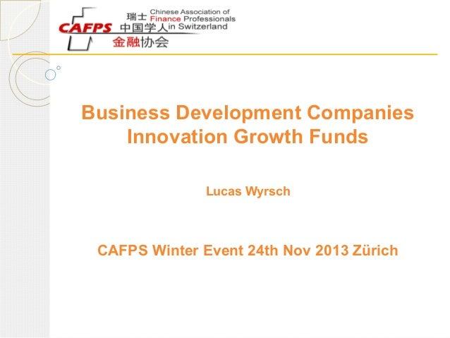 Business Development Companies Innovation Growth Funds Lucas Wyrsch  CAFPS Winter Event 24th Nov 2013 Zürich