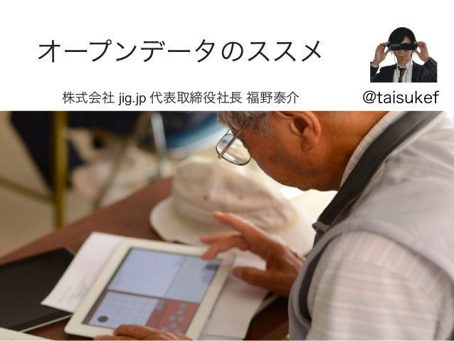 オープンデータのススメ 株式会社 jig.jp 代表取締役社長 福野泰介  @taisukef