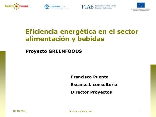 Eficiencia energética en el sector alimentación y bebidas Proyecto GREENFOODS  Francisco Puente Escan,s.l. consultoría  Di...