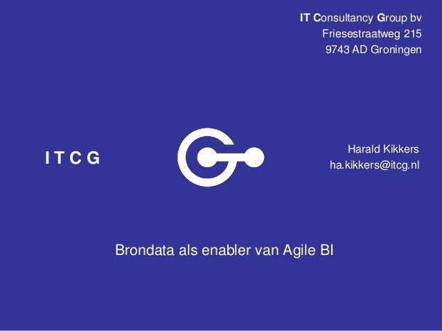IT Consultancy Group bv Friesestraatweg 215 9743 AD Groningen  ITCG  Harald Kikkers ha.kikkers@itcg.nl  Brondata als enabl...