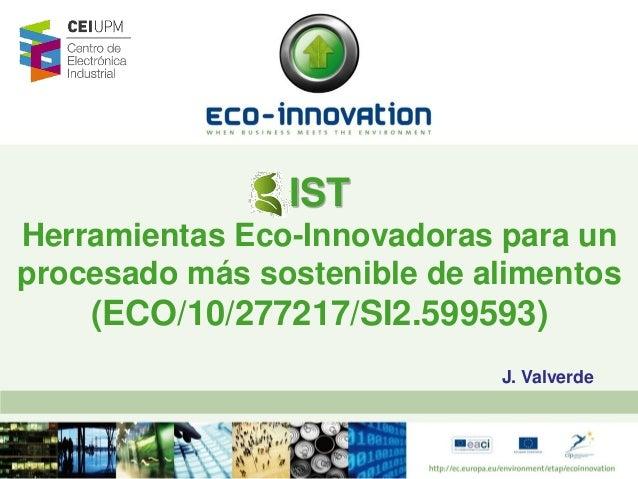 IST Herramientas Eco-Innovadoras para un procesado más sostenible de alimentos  (ECO/10/277217/SI2.599593) J. Valverde
