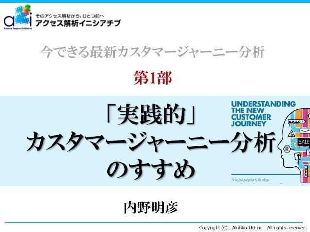 今できる最新カスタマージャーニー分析  第1部  「実践的」 カスタマージャーニー分析 のすすめ 内野明彦 Copyright (C) , Akihiko Uchino  All rights reserved.