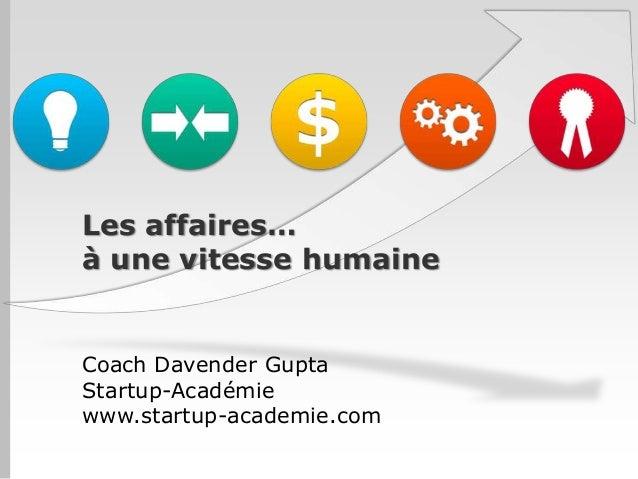 Les affaires… à une vitesse humaine  Coach Davender Gupta Startup-Académie www.startup-academie.com