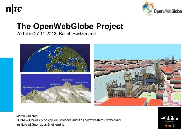 The OpenWebGlobe Project Webilea 27.11.2013, Basel, Switzerland  Martin Christen FHNW – University of Applied Sciences and...