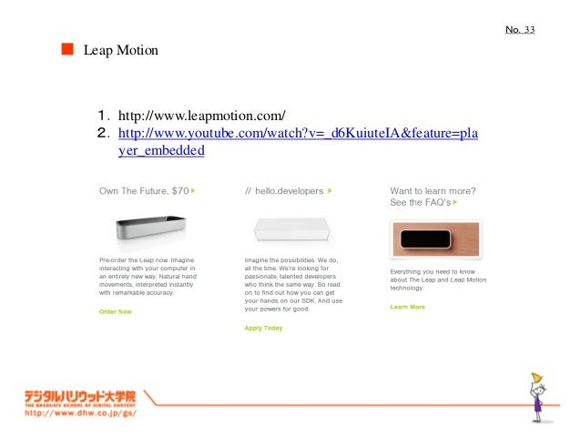 No.33  ■ Leap Motion  1. http://www.leapmotion.com/ 2. http://www.youtube.com/watch?v=_d6KuiuteIA&feature=pla yer_embedded